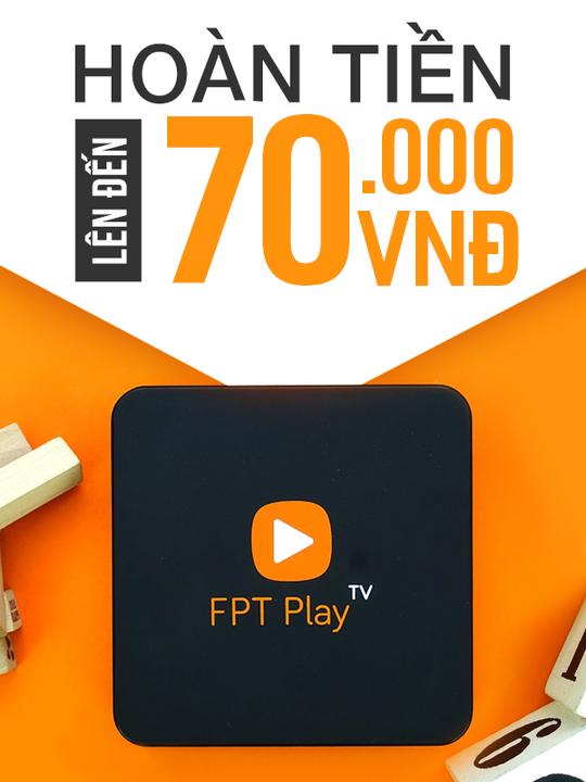 FPT Play hoàn tiền đến 70k khi mua sản phẩm